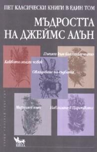 Мъдростта на Джеймс Алън. Пет класически книги в един том