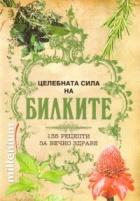 Целебната сила на билките: 135 рецепти за вечно здраве