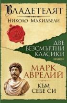 Две безсмъртни класики: Владетелят (Николо Макивели); Към себе си (Марк Аврелий)